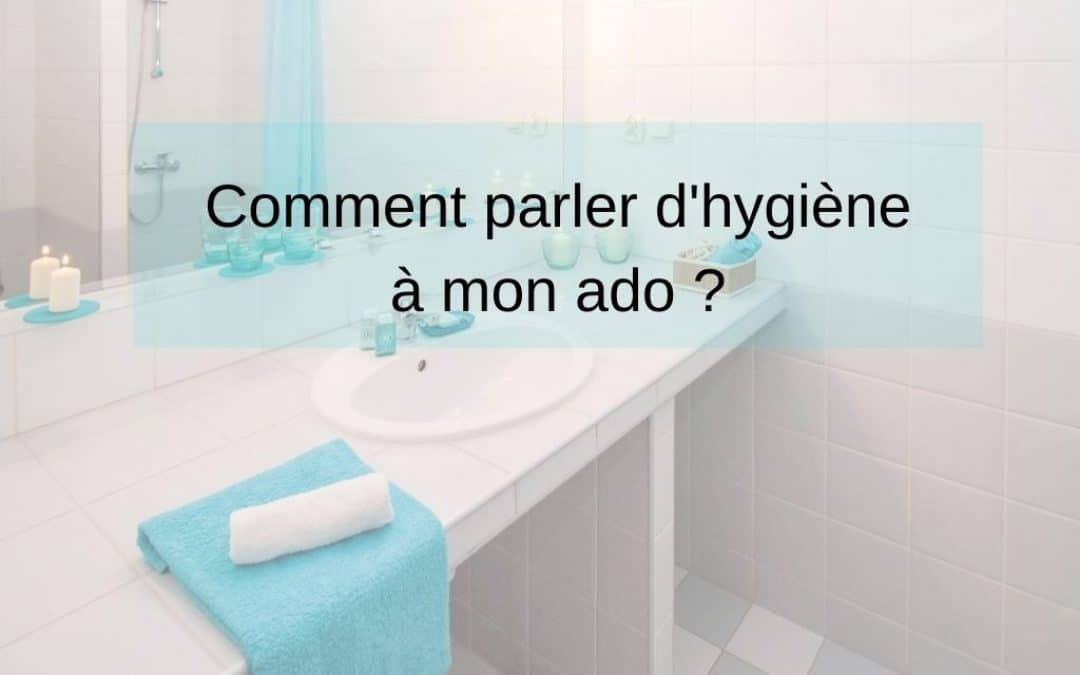 Comment parler d'hygiène à mon ado ?
